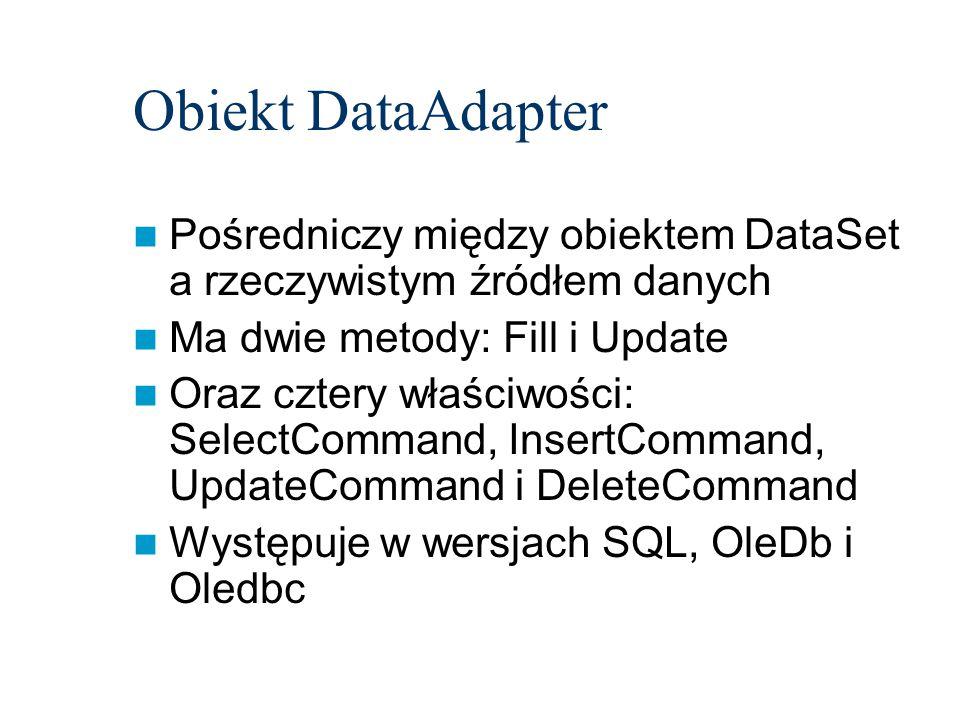 Obiekt DataAdapter Pośredniczy między obiektem DataSet a rzeczywistym źródłem danych Ma dwie metody: Fill i Update Oraz cztery właściwości: SelectCommand, InsertCommand, UpdateCommand i DeleteCommand Występuje w wersjach SQL, OleDb i Oledbc