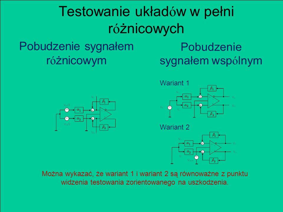 Testowanie układ ó w w pełni r ó żnicowych Pobudzenie sygnałem r ó żnicowym Pobudzenie sygnałem wsp ó lnym Wariant 1 Wariant 2 Można wykazać, że wariant 1 i wariant 2 są równoważne z punktu widzenia testowania zorientowanego na uszkodzenia.