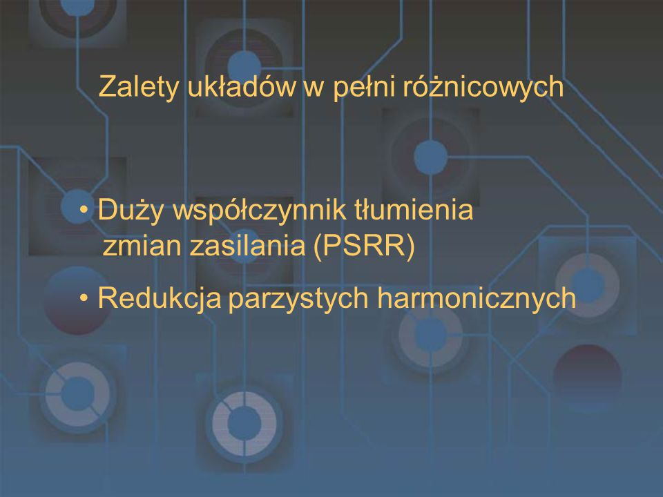 Zalety układów w pełni różnicowych Duży współczynnik tłumienia zmian zasilania (PSRR) Redukcja parzystych harmonicznych