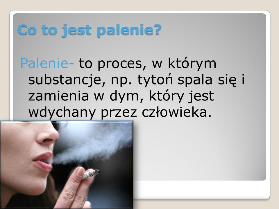 Co to jest palenie? Palenie- to proces, w którym substancje, np. tytoń spala się i zamienia w dym, który jest wdychany przez człowieka.