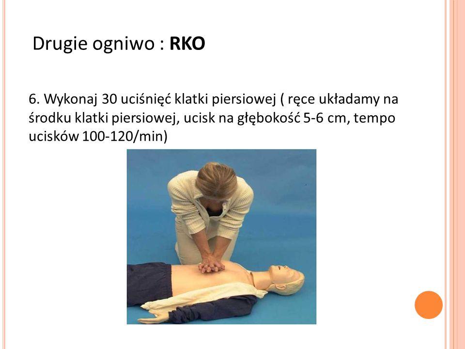Drugie ogniwo : RKO 6. Wykonaj 30 uciśnięć klatki piersiowej ( ręce układamy na środku klatki piersiowej, ucisk na głębokość 5-6 cm, tempo ucisków 100