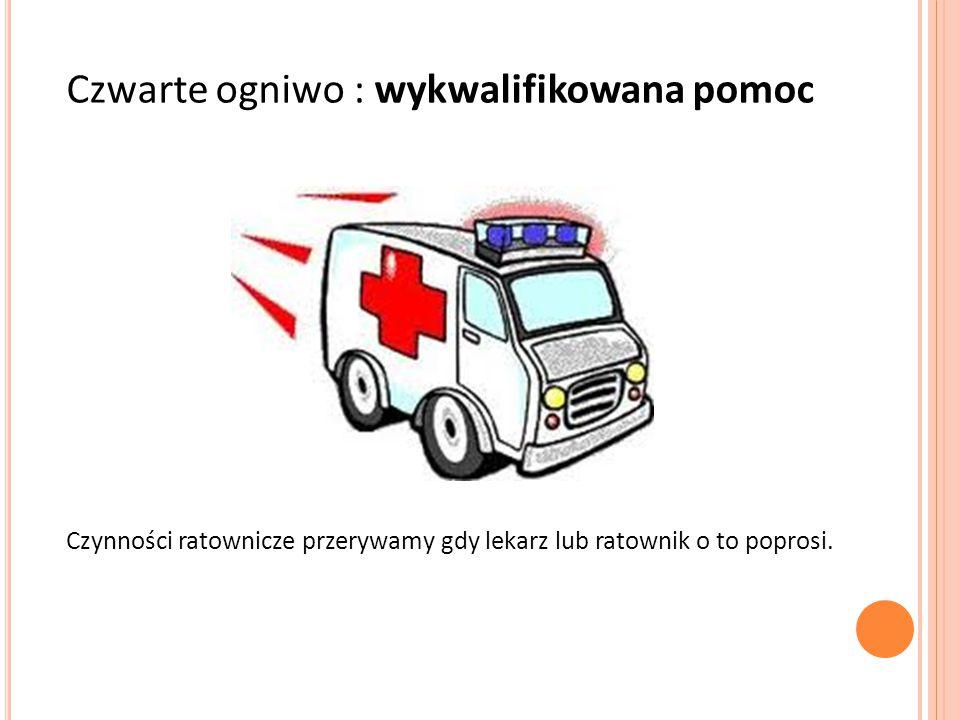 Czwarte ogniwo : wykwalifikowana pomoc Czynności ratownicze przerywamy gdy lekarz lub ratownik o to poprosi.
