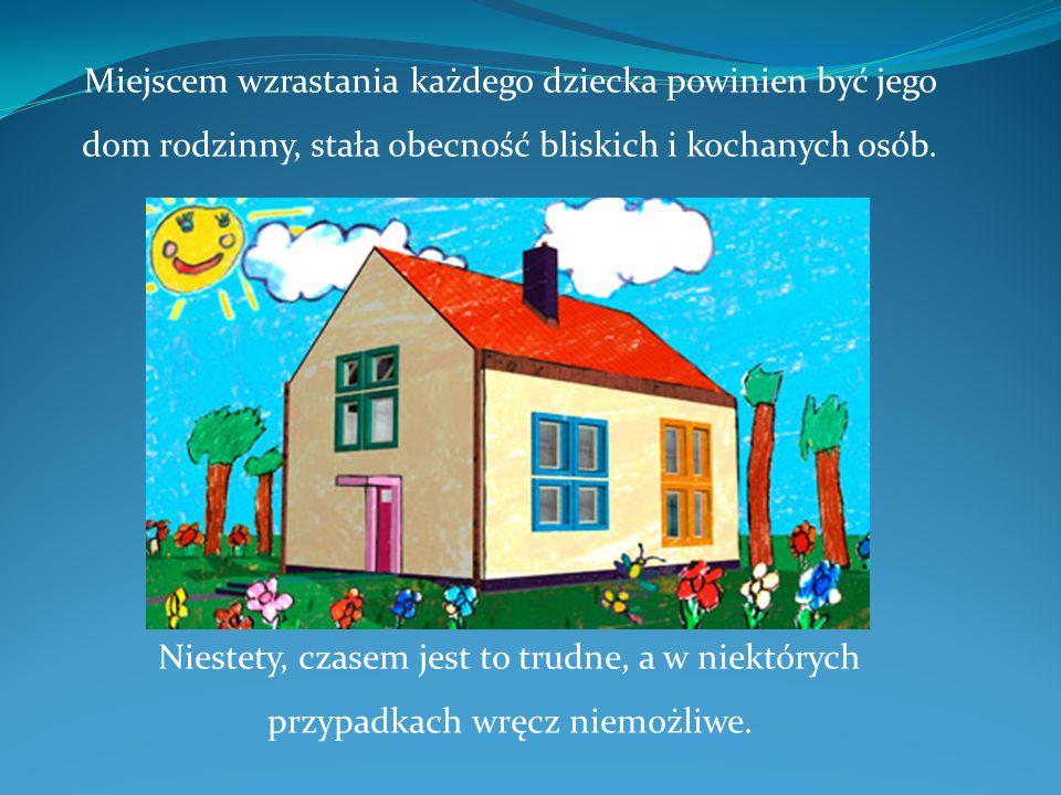Miejscem wzrastania każdego dziecka powinien być jego dom rodzinny, stała obecność bliskich i kochanych osób. Niestety, czasem jest to trudne, a w nie