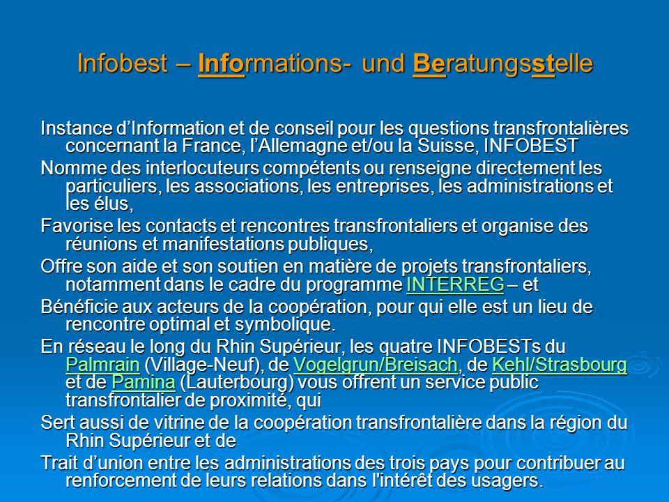 Infobest – Informations- und Beratungsstelle Instance d'Information et de conseil pour les questions transfrontalières concernant la France, l'Allemagne et/ou la Suisse, INFOBEST Nomme des interlocuteurs compétents ou renseigne directement les particuliers, les associations, les entreprises, les administrations et les élus, Favorise les contacts et rencontres transfrontaliers et organise des réunions et manifestations publiques, Offre son aide et son soutien en matière de projets transfrontaliers, notamment dans le cadre du programme INTERREG – et INTERREG Bénéficie aux acteurs de la coopération, pour qui elle est un lieu de rencontre optimal et symbolique.