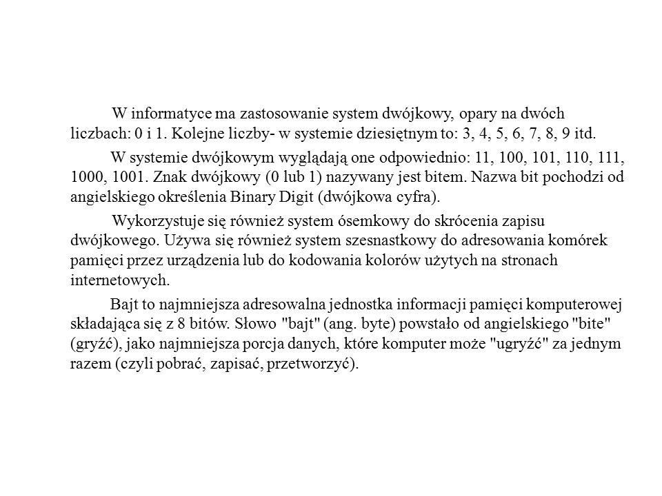 W informatyce ma zastosowanie system dwójkowy, opary na dwóch liczbach: 0 i 1. Kolejne liczby- w systemie dziesiętnym to: 3, 4, 5, 6, 7, 8, 9 itd. W s