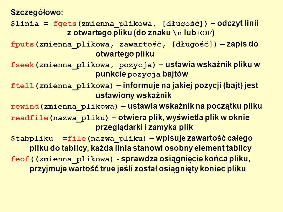 Szczegółowo: $linia = fgets(zmienna_plikowa, [długość]) – odczyt linii z otwartego pliku (do znaku \n lub EOF ) fputs(zmienna_plikowa, zawartość, [dłu