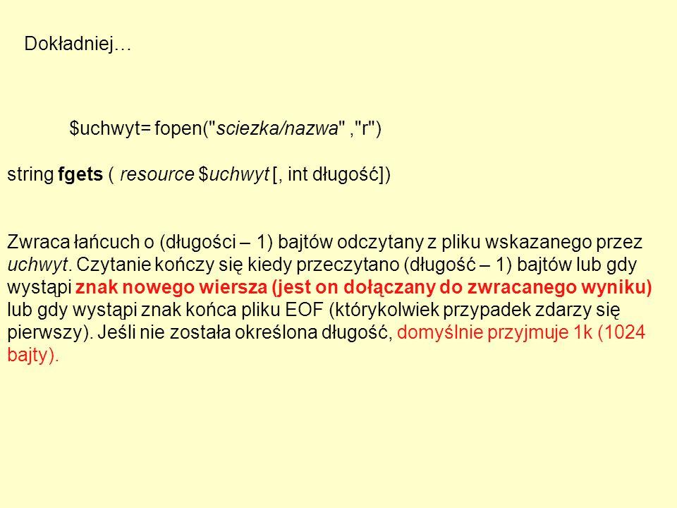 string fgets ( resource $uchwyt [, int długość]) Zwraca łańcuch o (długości – 1) bajtów odczytany z pliku wskazanego przez uchwyt. Czytanie kończy się