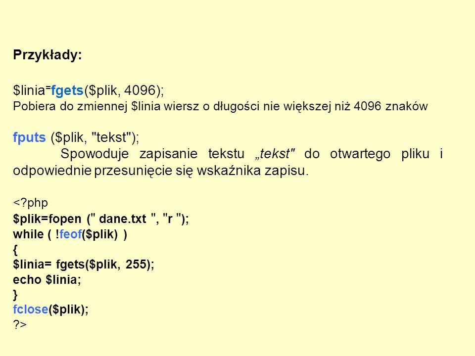 Przykłady: $linia = fgets($plik, 4096); Pobiera do zmiennej $linia wiersz o długości nie większej niż 4096 znaków fputs ($plik,