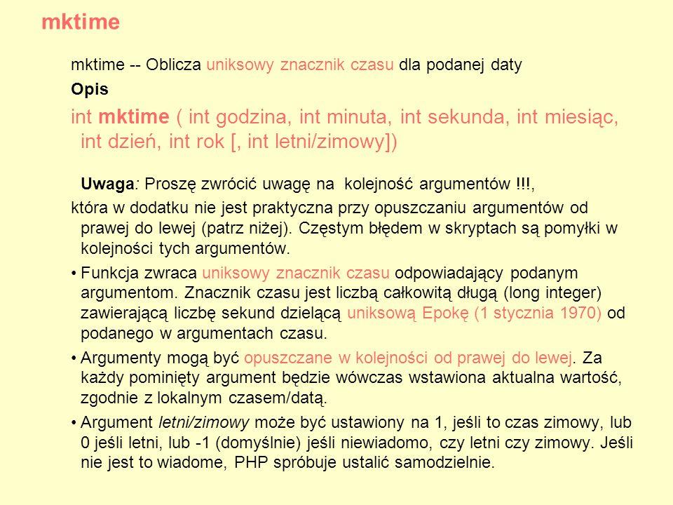 mktime -- Oblicza uniksowy znacznik czasu dla podanej daty Opis int mktime ( int godzina, int minuta, int sekunda, int miesiąc, int dzień, int rok [, int letni/zimowy]) Uwaga: Proszę zwrócić uwagę na kolejność argumentów !!!, która w dodatku nie jest praktyczna przy opuszczaniu argumentów od prawej do lewej (patrz niżej).