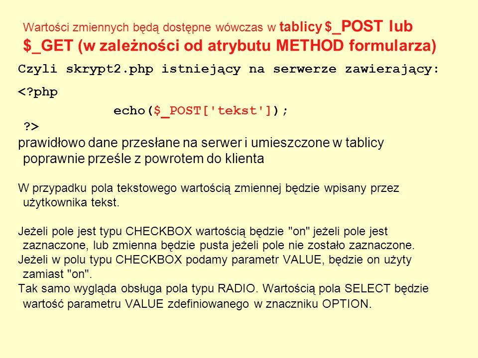 Wartości zmiennych będą dostępne wówczas w tablicy $ _POST lub $_GET (w zależności od atrybutu METHOD formularza) Czyli skrypt2.php istniejący na serw