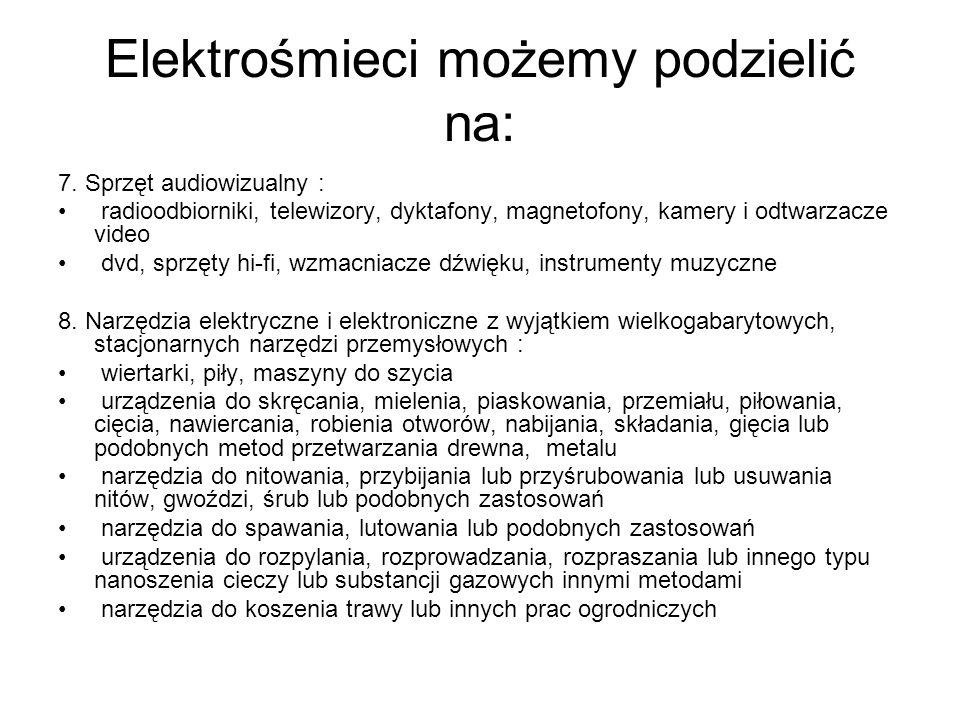 Elektrośmieci możemy podzielić na: 7. Sprzęt audiowizualny : radioodbiorniki, telewizory, dyktafony, magnetofony, kamery i odtwarzacze video dvd, sprz