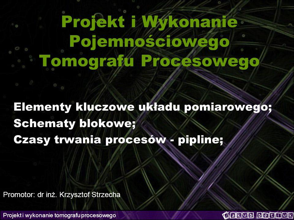 Projekt i wykonanie tomografu procesowego Projekt i Wykonanie Pojemnościowego Tomografu Procesowego Elementy kluczowe układu pomiarowego; Schematy blo