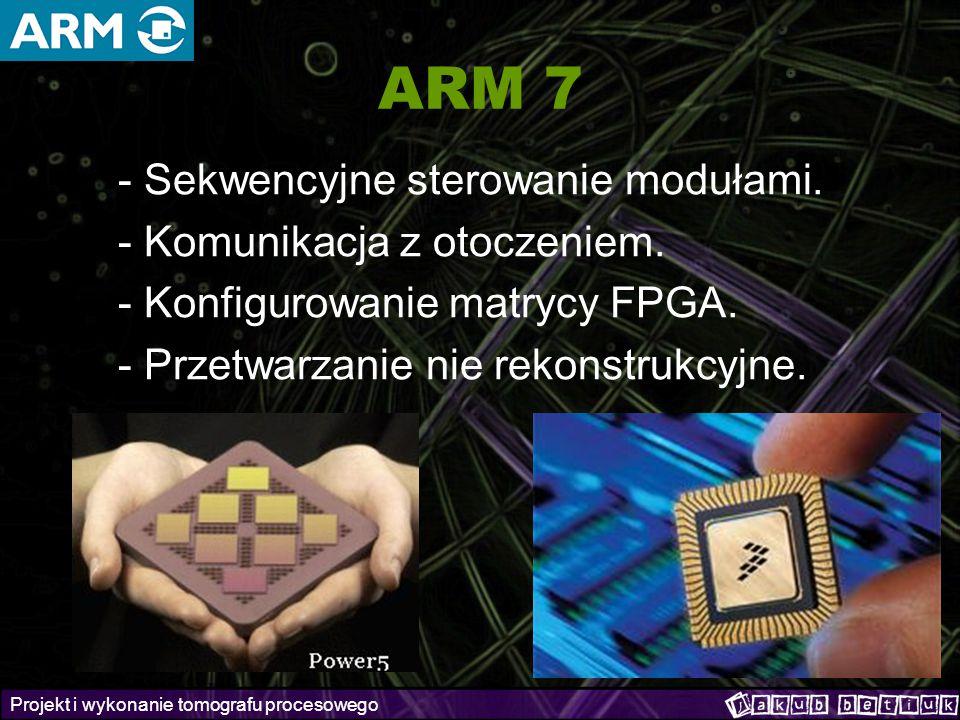 Projekt i wykonanie tomografu procesowego ARM 7 - Sekwencyjne sterowanie modułami. - Komunikacja z otoczeniem. - Konfigurowanie matrycy FPGA. - Przetw