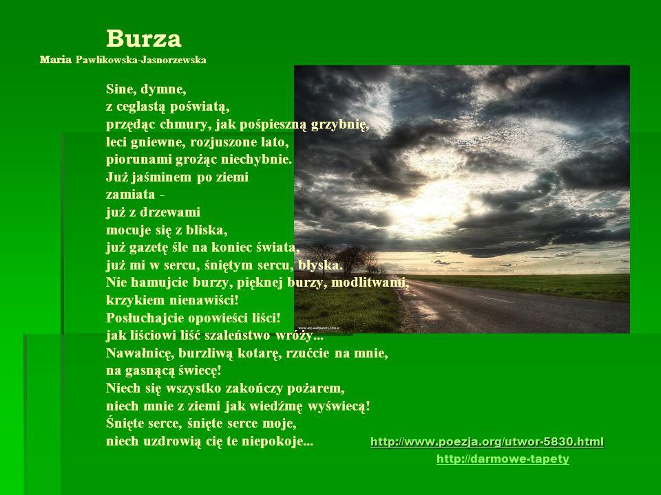 http://www.poezja.org/utwor-5830.html Burza Maria Pawlikowska-Jasnorzewska Sine, dymne, z ceglastą poświatą, przędąc chmury, jak pośpieszną grzybnię,