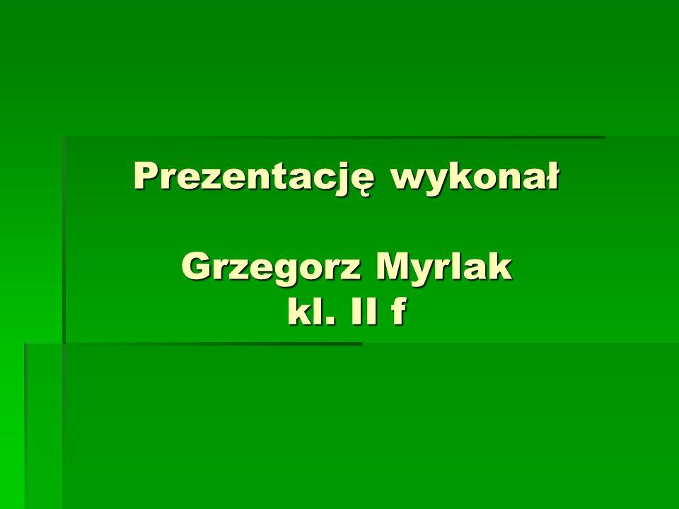 Prezentację wykonał Grzegorz Myrlak kl. II f