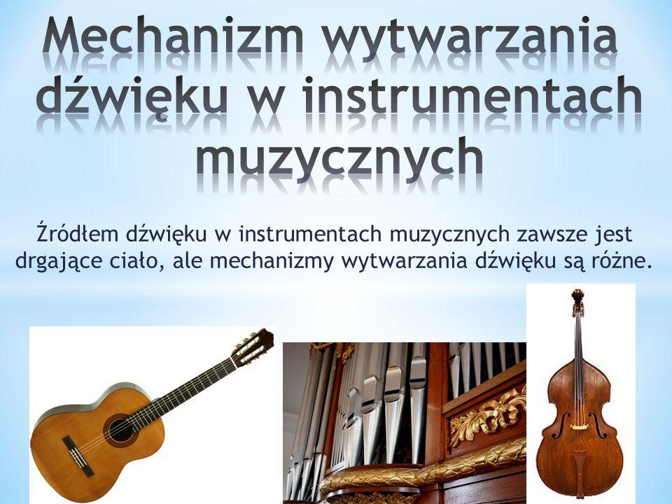 Źródłem dźwięku w instrumentach muzycznych zawsze jest drgające ciało, ale mechanizmy wytwarzania dźwięku są różne.