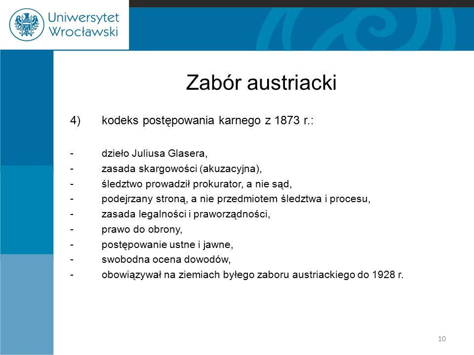 Zabór austriacki 4)kodeks postępowania karnego z 1873 r.: -dzieło Juliusa Glasera, -zasada skargowości (akuzacyjna), -śledztwo prowadził prokurator, a