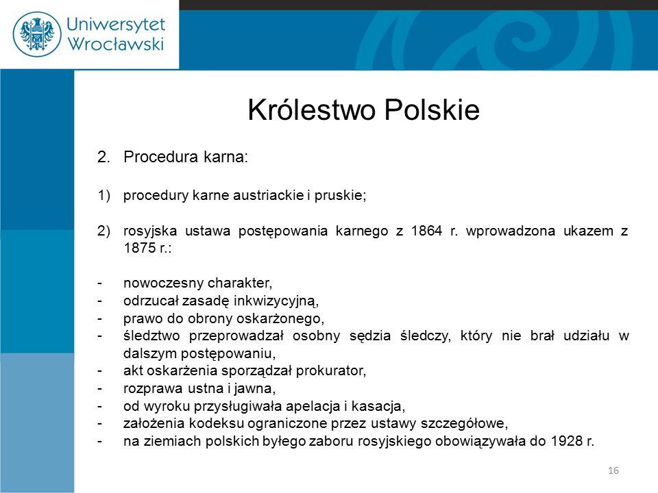 Królestwo Polskie 2.Procedura karna: 1)procedury karne austriackie i pruskie; 2)rosyjska ustawa postępowania karnego z 1864 r. wprowadzona ukazem z 18