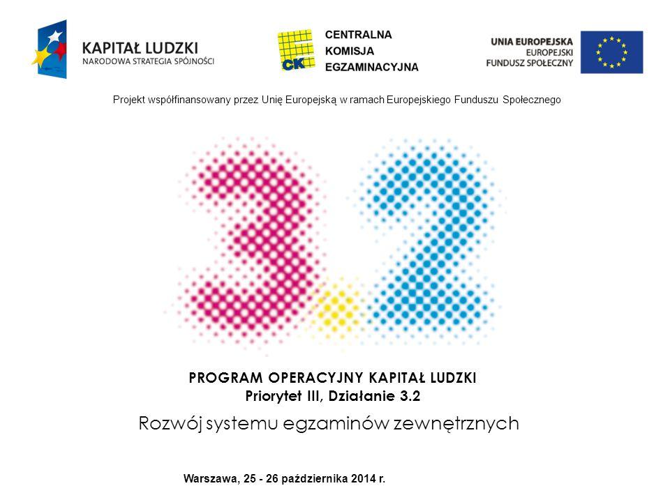 PROGRAM OPERACYJNY KAPITAŁ LUDZKI Priorytet III, Działanie 3.2 Rozwój systemu egzaminów zewnętrznych Projekt współfinansowany przez Unię Europejską w ramach Europejskiego Funduszu Społecznego Warszawa, 25 - 26 października 2014 r.