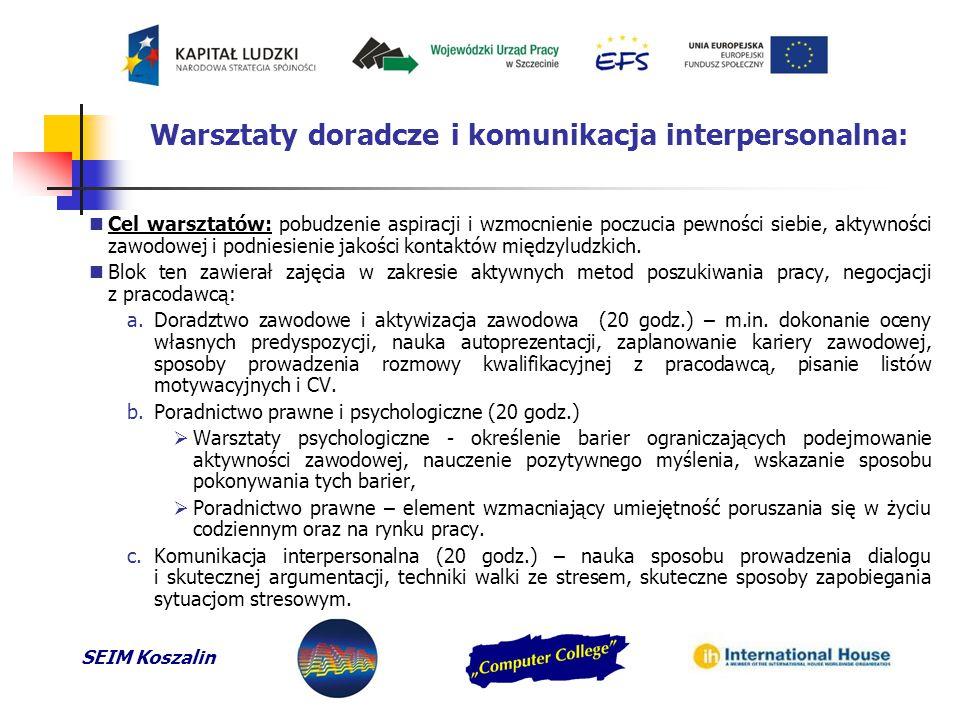 SEIM Koszalin Warsztaty doradcze i komunikacja interpersonalna: Cel warsztatów: pobudzenie aspiracji i wzmocnienie poczucia pewności siebie, aktywności zawodowej i podniesienie jakości kontaktów międzyludzkich.