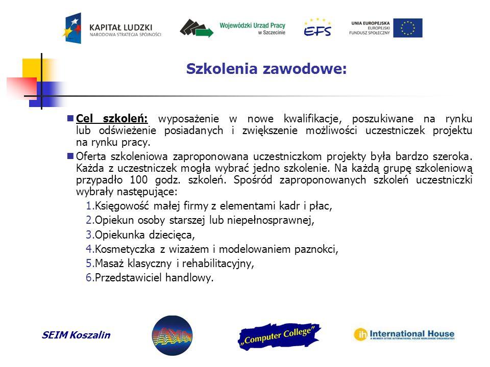 SEIM Koszalin Szkolenia zawodowe: Cel szkoleń: wyposażenie w nowe kwalifikacje, poszukiwane na rynku lub odświeżenie posiadanych i zwiększenie możliwości uczestniczek projektu na rynku pracy.