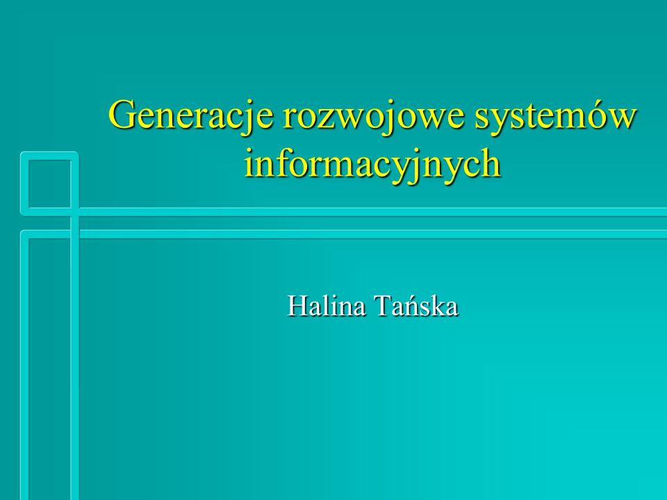 Generacje rozwojowe systemów informacyjnych Halina Tańska