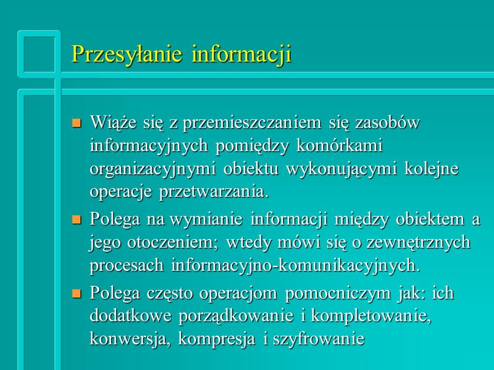 Przesyłanie informacji n Wiąże się z przemieszczaniem się zasobów informacyjnych pomiędzy komórkami organizacyjnymi obiektu wykonującymi kolejne operacje przetwarzania.