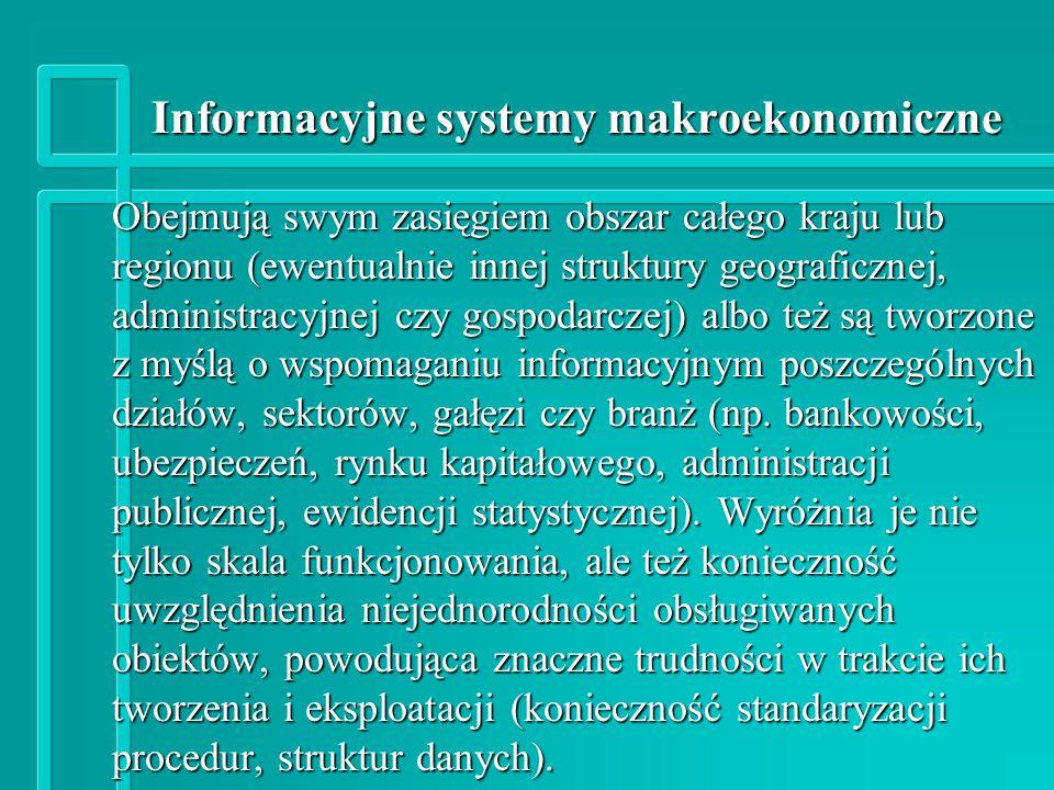 Informacyjne systemy makroekonomiczne Obejmują swym zasięgiem obszar całego kraju lub regionu (ewentualnie innej struktury geograficznej, administracyjnej czy gospodarczej) albo też są tworzone z myślą o wspomaganiu informacyjnym poszczególnych działów, sektorów, gałęzi czy branż (np.