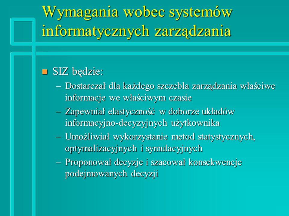 Wymagania wobec systemów informatycznych zarządzania n SIZ będzie: –Dostarczał dla każdego szczebla zarządzania właściwe informacje we właściwym czasie –Zapewniał elastyczność w doborze układów informacyjno-decyzyjnych użytkownika –Umożliwiał wykorzystanie metod statystycznych, optymalizacyjnych i symulacyjnych –Proponował decyzje i szacował konsekwencje podejmowanych decyzji