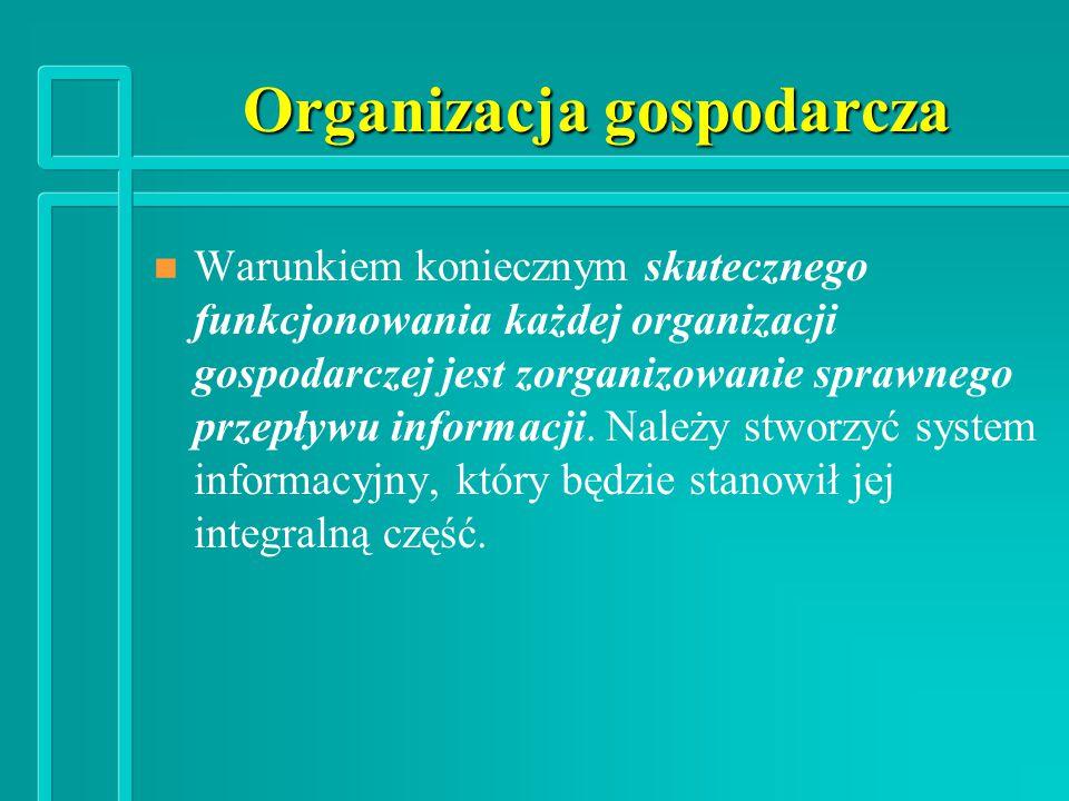 Organizacja gospodarcza n n Warunkiem koniecznym skutecznego funkcjonowania każdej organizacji gospodarczej jest zorganizowanie sprawnego przepływu informacji.