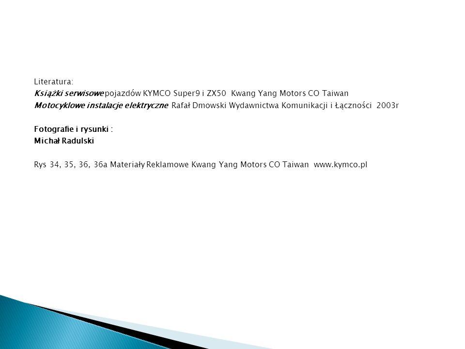 Literatura: Książki serwisowe pojazdów KYMCO Super9 i ZX50 Kwang Yang Motors CO Taiwan Motocyklowe instalacje elektryczne Rafał Dmowski Wydawnictwa Ko