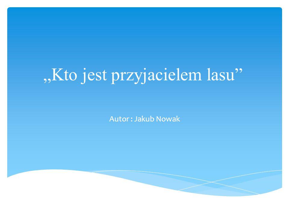 """""""Kto jest przyjacielem lasu Autor : Jakub Nowak"""