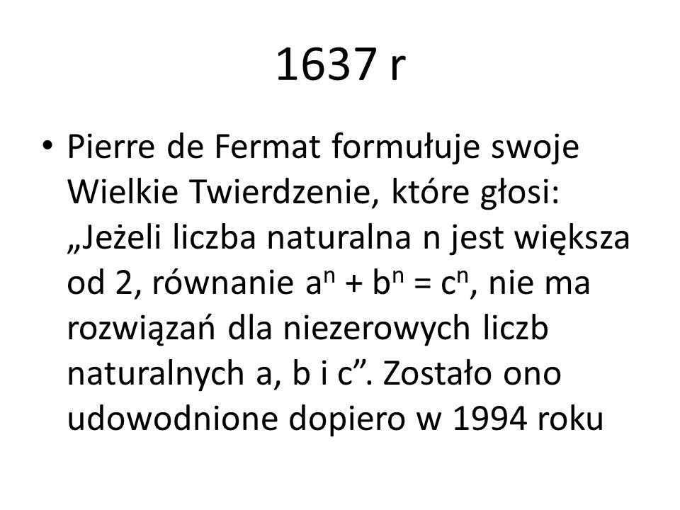 """1637 r Pierre de Fermat formułuje swoje Wielkie Twierdzenie, które głosi: """"Jeżeli liczba naturalna n jest większa od 2, równanie a n + b n = c n, nie"""