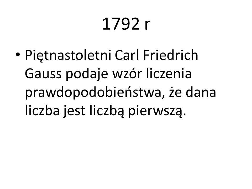1792 r Piętnastoletni Carl Friedrich Gauss podaje wzór liczenia prawdopodobieństwa, że dana liczba jest liczbą pierwszą.