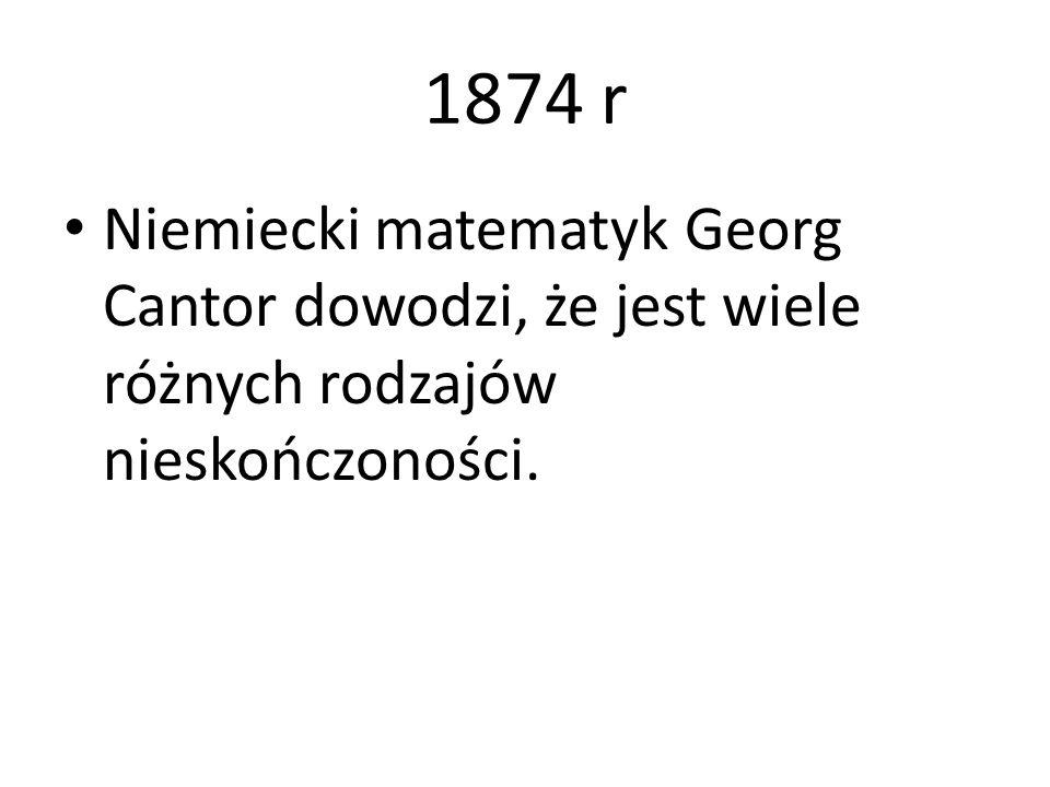 1874 r Niemiecki matematyk Georg Cantor dowodzi, że jest wiele różnych rodzajów nieskończoności.