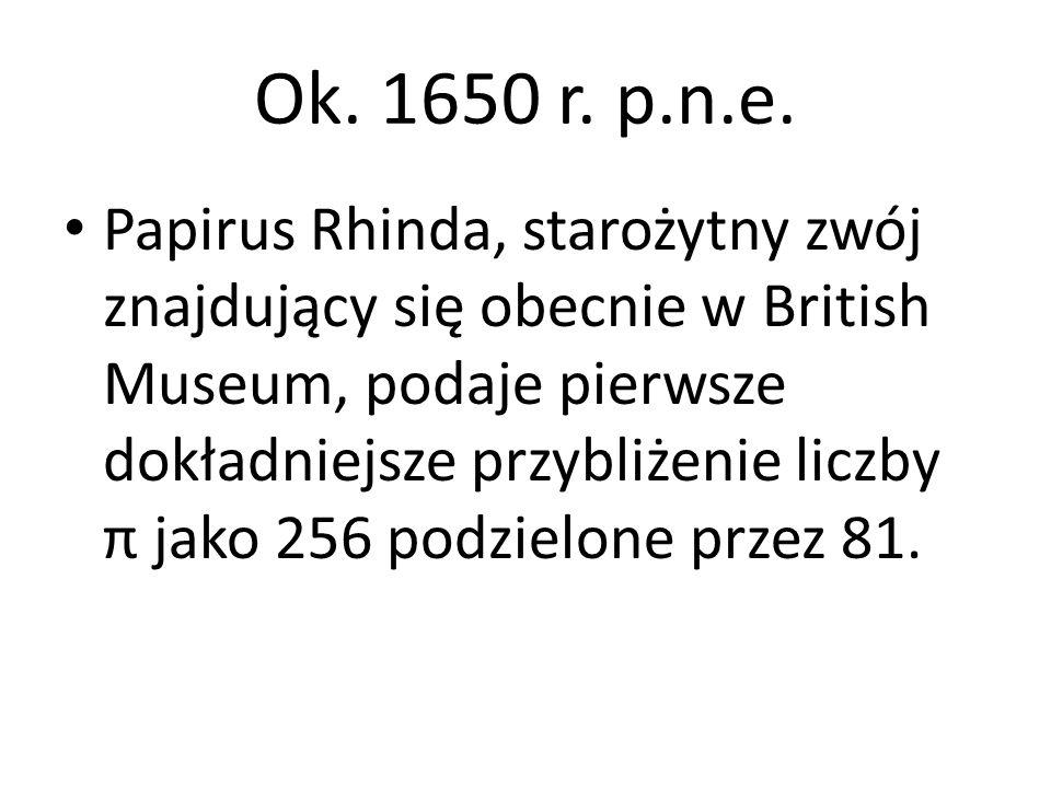 Ok. 1650 r. p.n.e. Papirus Rhinda, starożytny zwój znajdujący się obecnie w British Museum, podaje pierwsze dokładniejsze przybliżenie liczby π jako 2