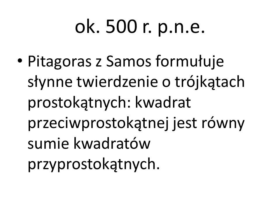 ok. 500 r. p.n.e. Pitagoras z Samos formułuje słynne twierdzenie o trójkątach prostokątnych: kwadrat przeciwprostokątnej jest równy sumie kwadratów pr