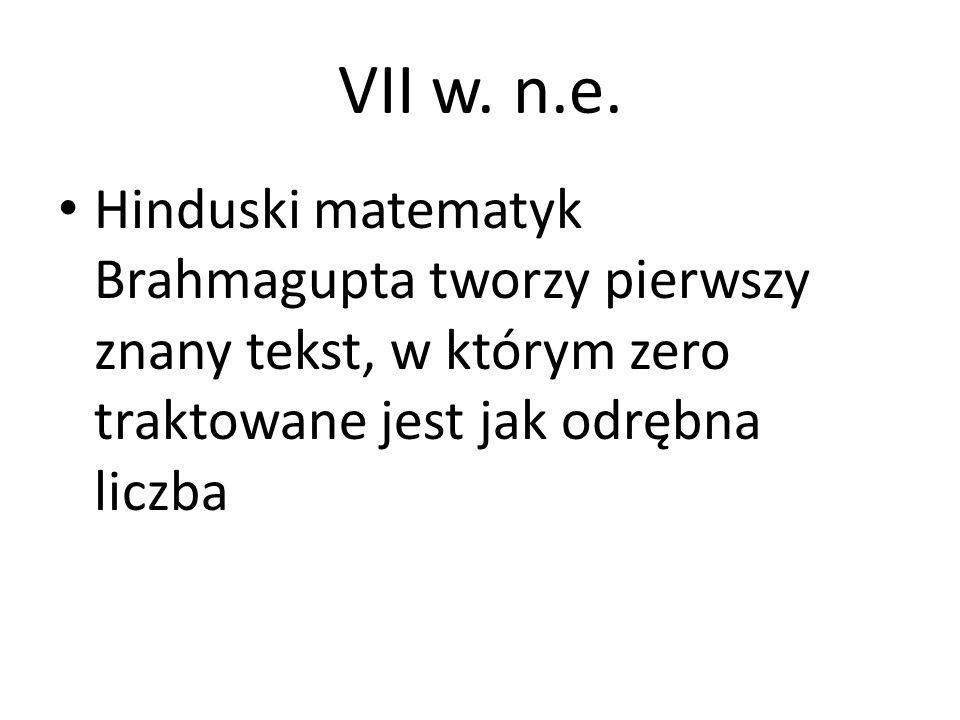 VII w. n.e. Hinduski matematyk Brahmagupta tworzy pierwszy znany tekst, w którym zero traktowane jest jak odrębna liczba