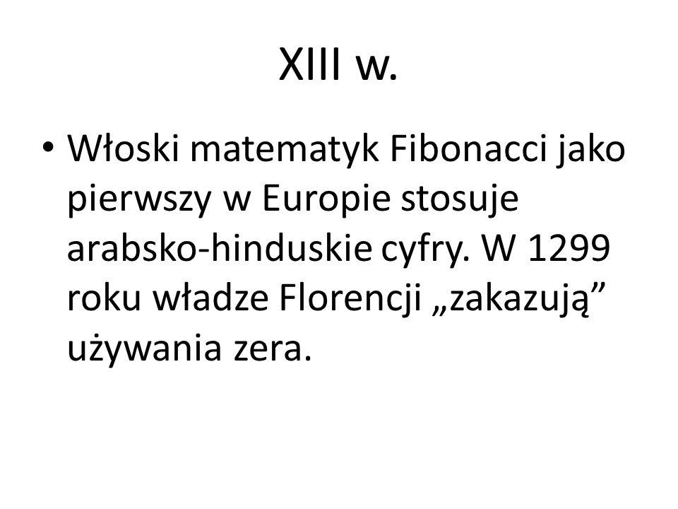 """XIII w. Włoski matematyk Fibonacci jako pierwszy w Europie stosuje arabsko-hinduskie cyfry. W 1299 roku władze Florencji """"zakazują"""" używania zera."""