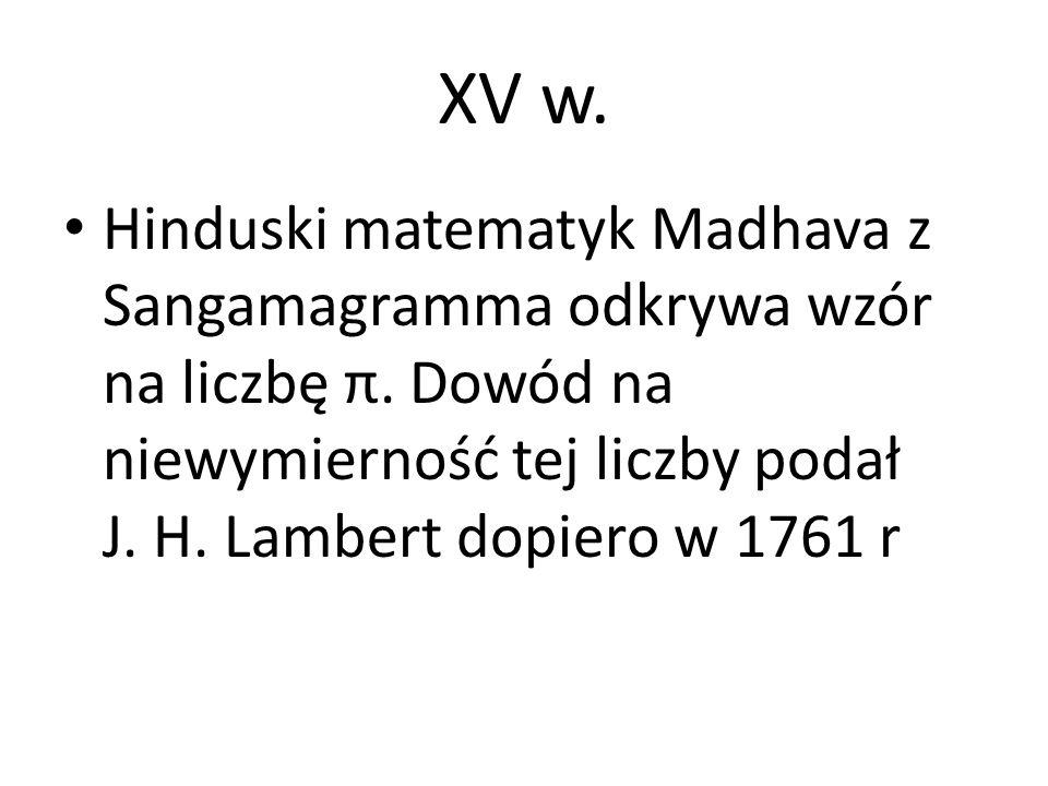XV w. Hinduski matematyk Madhava z Sangamagramma odkrywa wzór na liczbę π. Dowód na niewymierność tej liczby podał J. H. Lambert dopiero w 1761 r