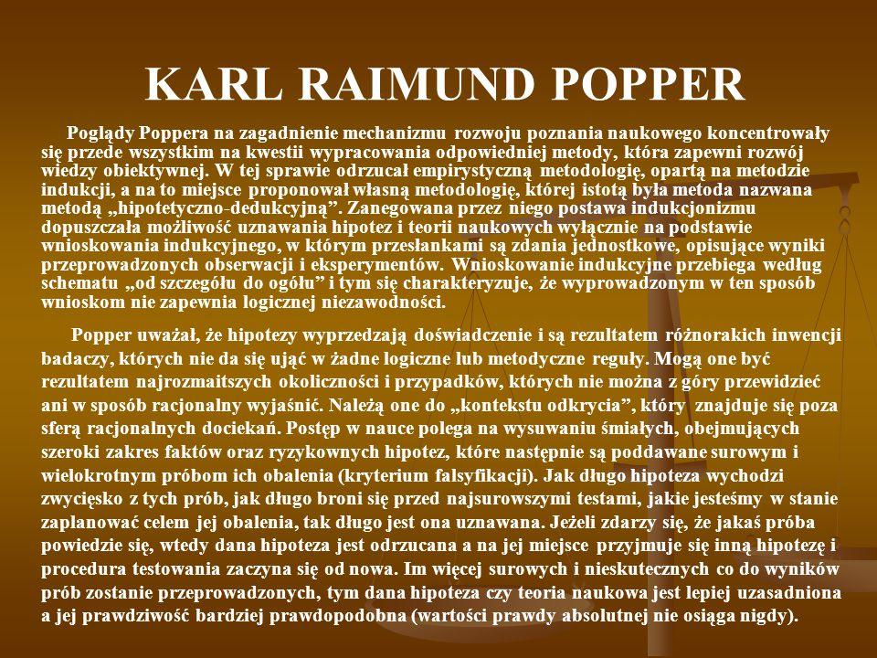 KARL RAIMUND POPPER Poglądy Poppera na zagadnienie mechanizmu rozwoju poznania naukowego koncentrowały się przede wszystkim na kwestii wypracowania odpowiedniej metody, która zapewni rozwój wiedzy obiektywnej.
