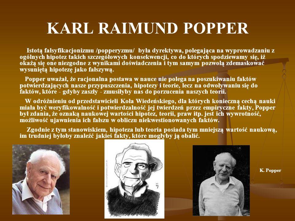 KARL RAIMUND POPPER Istotą falsyfikacjonizmu /popperyzmu/ była dyrektywa, polegająca na wyprowadzaniu z ogólnych hipotez takich szczegółowych konsekwencji, co do których spodziewamy się, iż okażą się one niezgodne z wynikami doświadczenia i tym samym pozwolą zdemaskować wysuniętą hipotezę jako fałszywą.