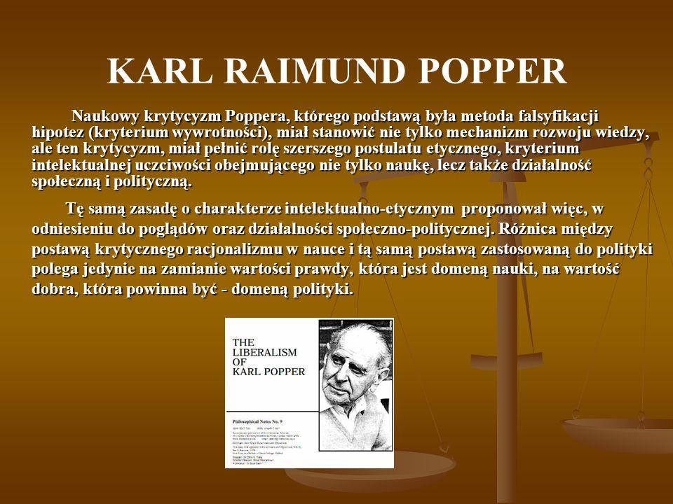 KARL RAIMUND POPPER Naukowy krytycyzm Poppera, którego podstawą była metoda falsyfikacji hipotez (kryterium wywrotności), miał stanowić nie tylko mechanizm rozwoju wiedzy, ale ten krytycyzm, miał pełnić rolę szerszego postulatu etycznego, kryterium intelektualnej uczciwości obejmującego nie tylko naukę, lecz także działalność społeczną i polityczną.