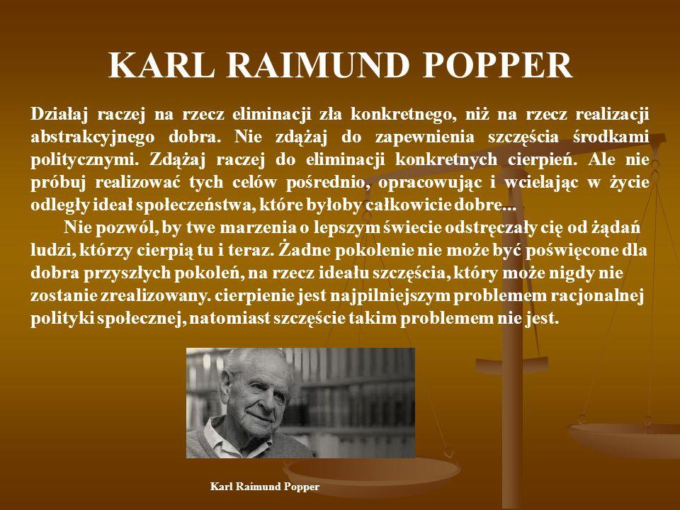 KARL RAIMUND POPPER Działaj raczej na rzecz eliminacji zła konkretnego, niż na rzecz realizacji abstrakcyjnego dobra.