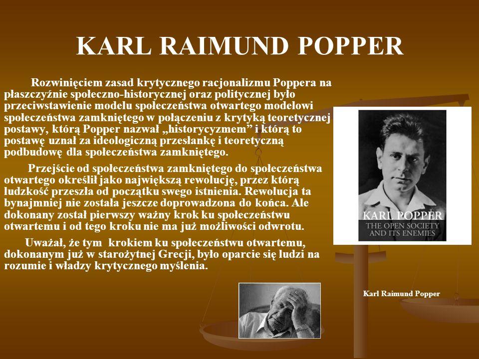 """KARL RAIMUND POPPER Rozwinięciem zasad krytycznego racjonalizmu Poppera na płaszczyźnie społeczno-historycznej oraz politycznej było przeciwstawienie modelu społeczeństwa otwartego modelowi społeczeństwa zamkniętego w połączeniu z krytyką teoretycznej postawy, którą Popper nazwał """"historycyzmem i którą to postawę uznał za ideologiczną przesłankę i teoretyczną podbudowę dla społeczeństwa zamkniętego."""