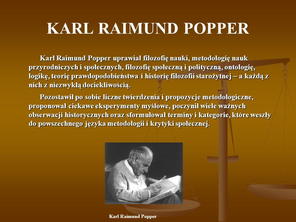 KARL RAIMUND POPPER Karl Raimund Popper uprawiał filozofię nauki, metodologię nauk przyrodniczych i społecznych, filozofię społeczną i polityczną, ontologię, logikę, teorię prawdopodobieństwa i historię filozofii starożytnej – a każdą z nich z niezwykłą dociekliwością.