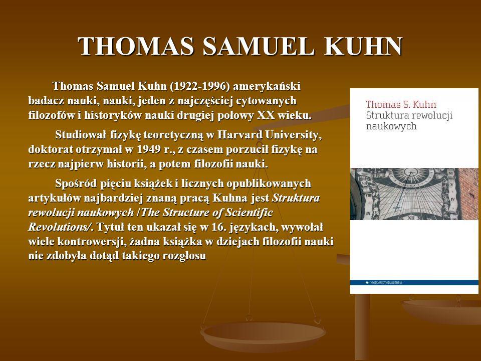 THOMAS SAMUEL KUHN Thomas Samuel Kuhn (1922-1996) amerykański badacz nauki, nauki, jeden z najczęściej cytowanych filozofów i historyków nauki drugiej połowy XX wieku.
