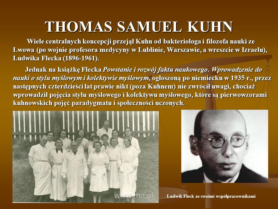 THOMAS SAMUEL KUHN Wiele centralnych koncepcji przejął Kuhn od bakteriologa i filozofa nauki ze Lwowa (po wojnie profesora medycyny w Lublinie, Warszawie, a wreszcie w Izraelu), Ludwika Flecka (1896-1961).