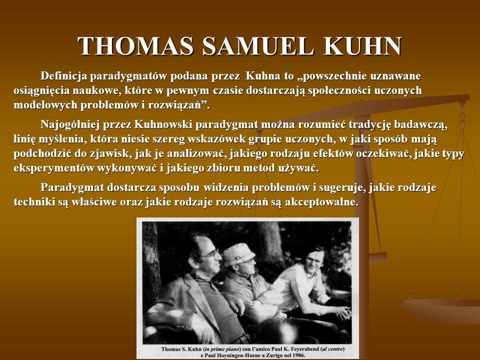 """THOMAS SAMUEL KUHN Definicja paradygmatów podana przez Kuhna to """"powszechnie uznawane osiągnięcia naukowe, które w pewnym czasie dostarczają społeczności uczonych modelowych problemów i rozwiązań ."""