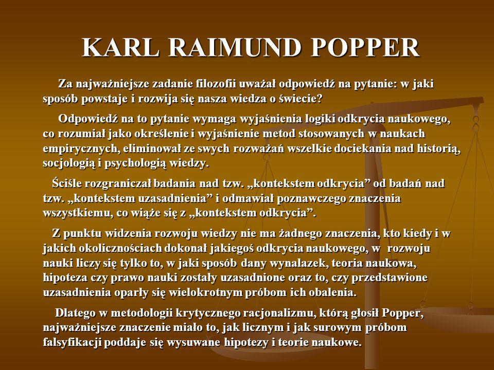 KARL RAIMUND POPPER KARL RAIMUND POPPER Za najważniejsze zadanie filozofii uważał odpowiedź na pytanie: w jaki sposób powstaje i rozwija się nasza wiedza o świecie.